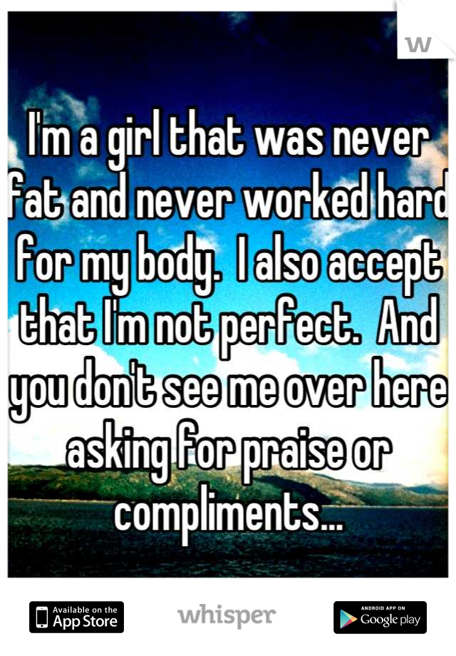 I'm a girl that was never fat and never worked hard for my body.  I also accept that I'm not perfect.  And you don't see me over here asking for praise or compliments...