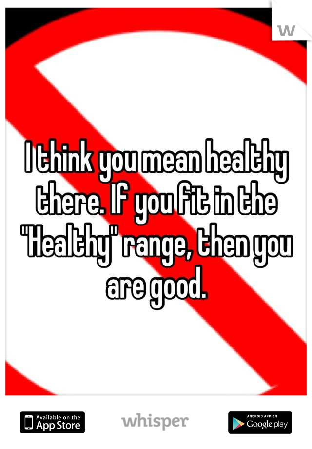 "I think you mean healthy there. If you fit in the ""Healthy"" range, then you are good."
