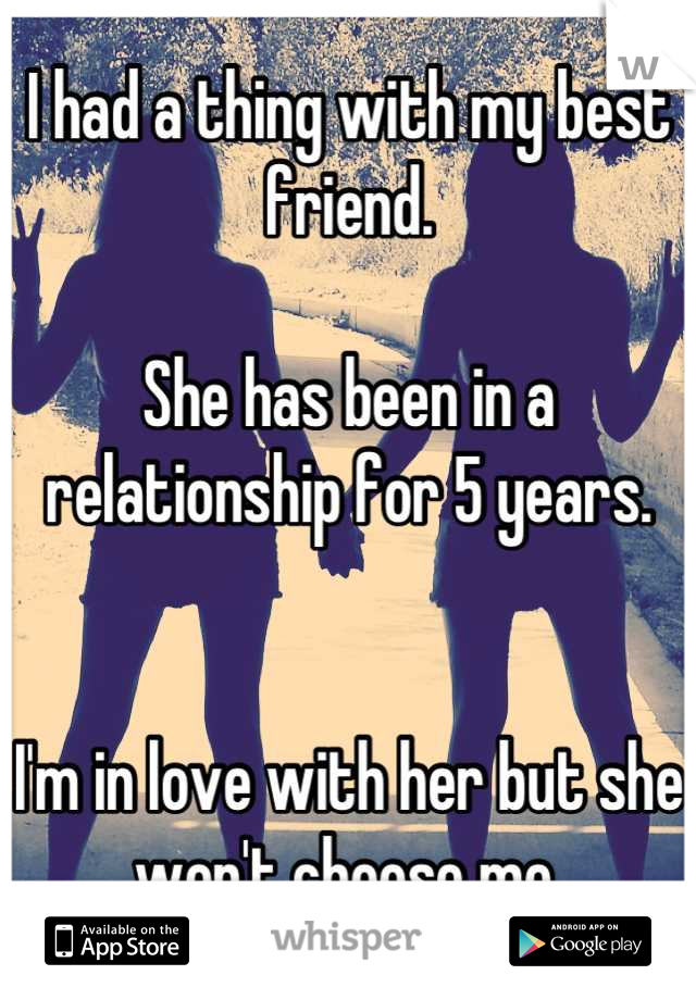 I had a thing with my best friend.  She has been in a relationship for 5 years.    I'm in love with her but she won't choose me.