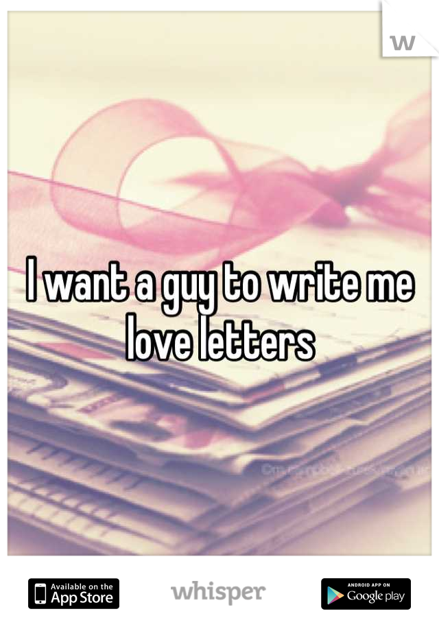 I want a guy to write me love letters