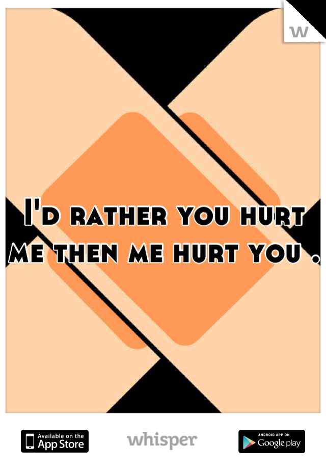 I'd rather you hurt me then me hurt you .