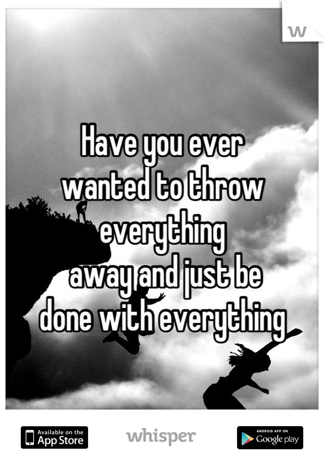 Have you ever  wanted to throw everything  away and just be  done with everything