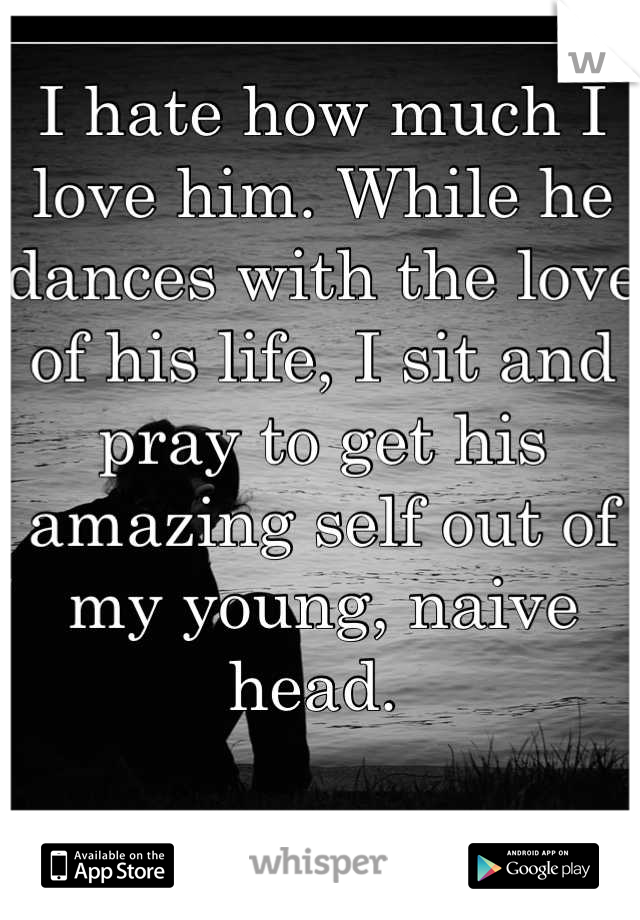 I hate how much I love him. While he dances with the love of his life, I sit and pray to get his amazing self out of my young, naive head.