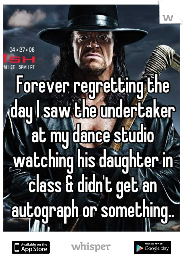 Forever regretting the day I saw the undertaker at my dance studio watching his daughter in class & didn't get an autograph or something..