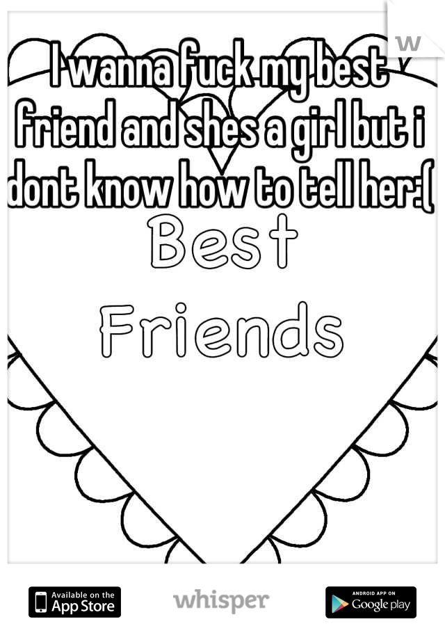 I wanna fuck my best friend and shes a girl but i dont know how to tell her:(