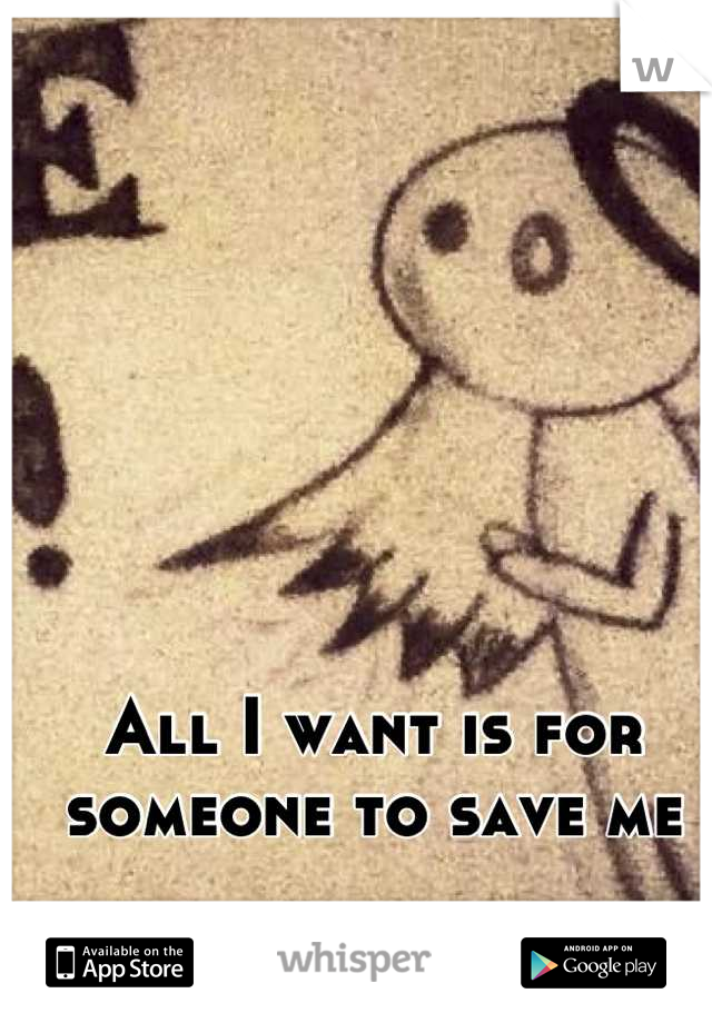 All I want is for someone to save me