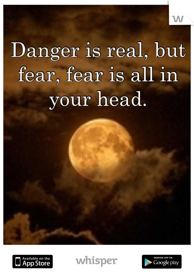 Danger is real, but fear, fear is all in your head.