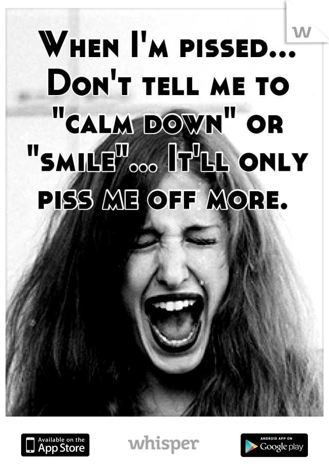 "When I'm pissed... Don't tell me to ""calm down"" or ""smile""... It'll only piss me off more."