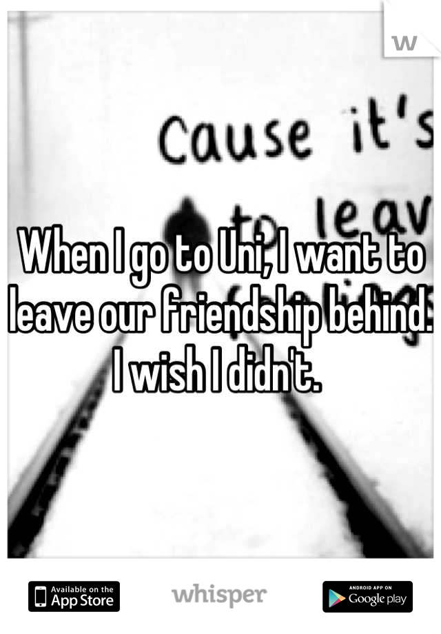 When I go to Uni, I want to leave our friendship behind. I wish I didn't.