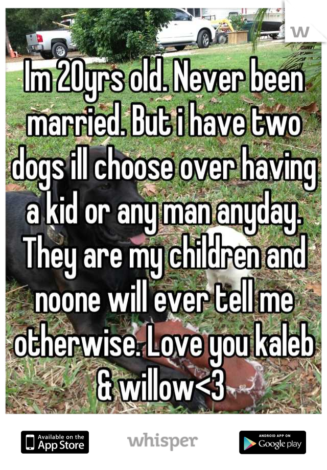 Im 20yrs old. Never been married. But i have two dogs ill choose over having a kid or any man anyday. They are my children and noone will ever tell me otherwise. Love you kaleb & willow<3