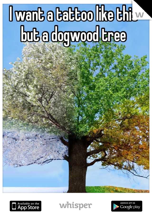 I want a tattoo like this but a dogwood tree