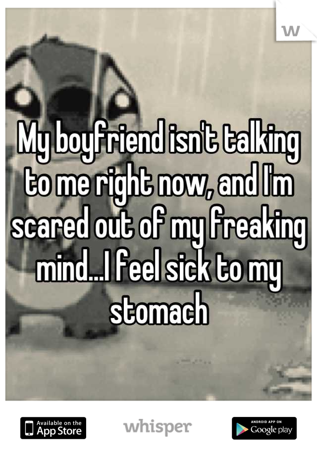 My boyfriend isn't talking to me right now, and I'm scared out of my freaking mind...I feel sick to my stomach