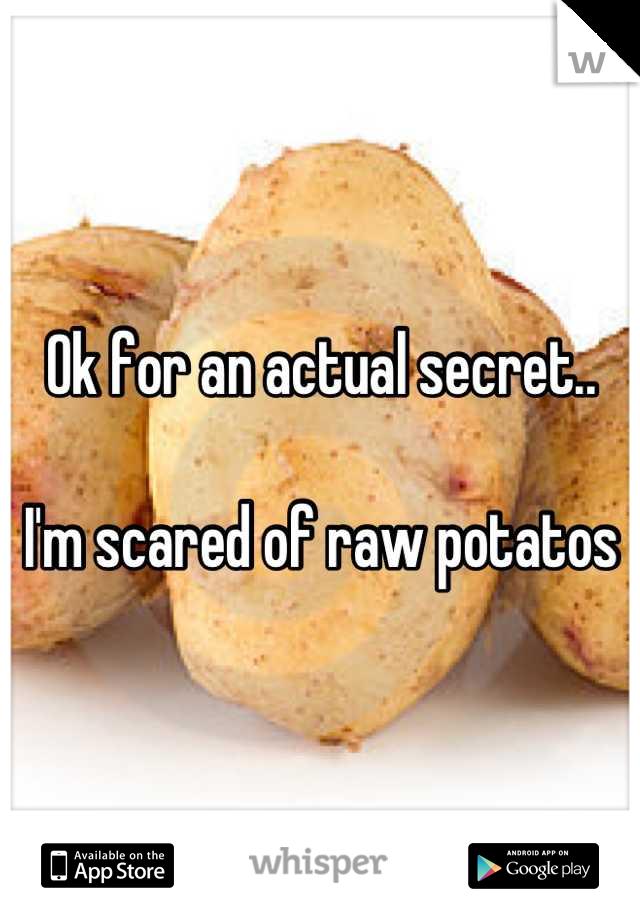 Ok for an actual secret..  I'm scared of raw potatos