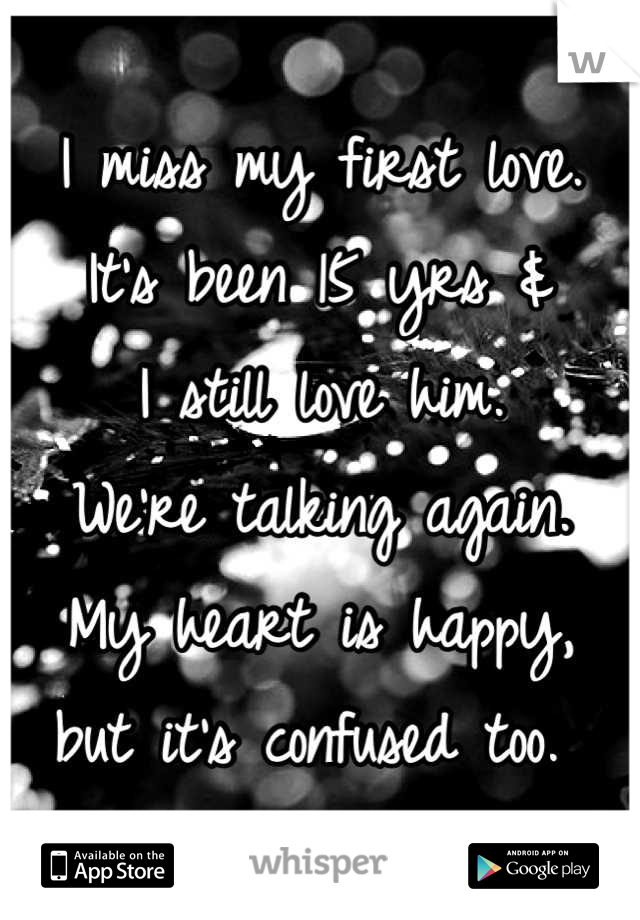 I miss my first love.  It's been 15 yrs &  I still love him.  We're talking again.  My heart is happy, but it's confused too.
