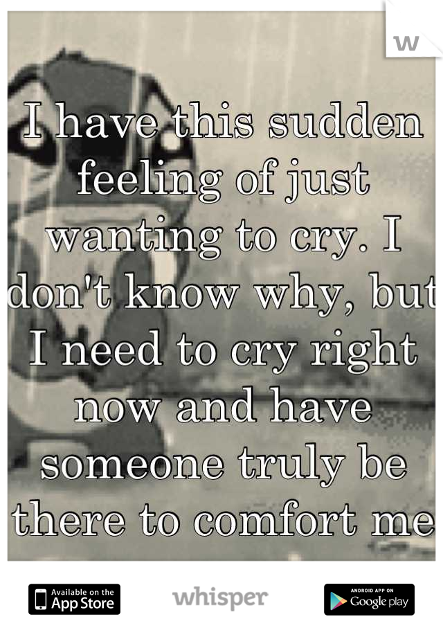 I have this sudden feeling of just wanting to cry. I don't know why, but I need to cry right now and have someone truly be there to comfort me