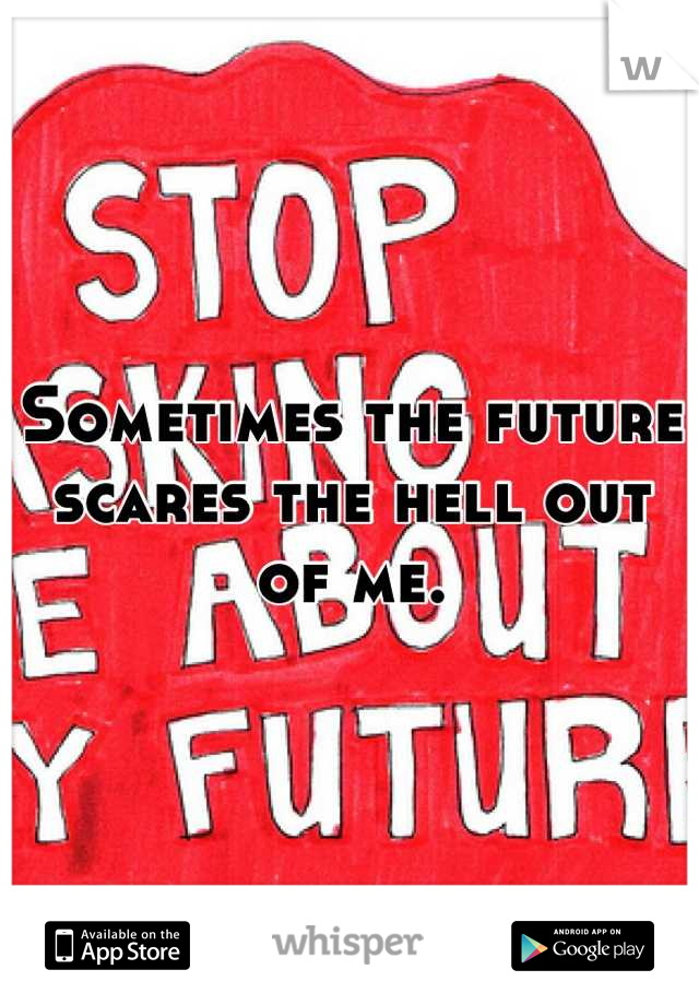 Sometimes the future scares the hell out of me.