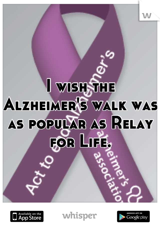 I wish the Alzheimer's walk was as popular as Relay for Life.