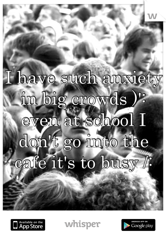 I have such anxiety in big crowds )': even at school I don't go into the cafe it's to busy /: