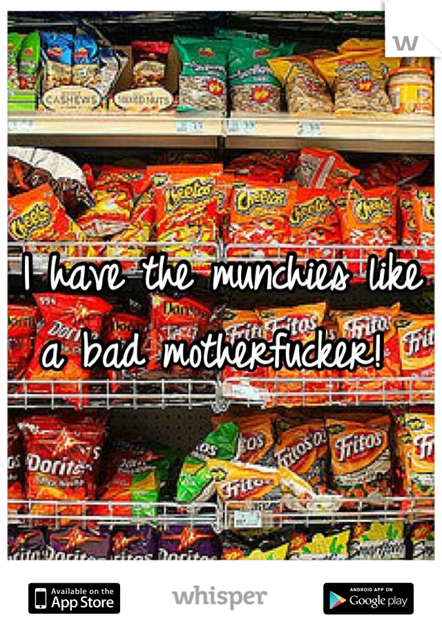 I have the munchies like a bad motherfucker!