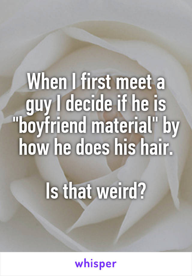 "When I first meet a guy I decide if he is ""boyfriend material"" by how he does his hair.  Is that weird?"