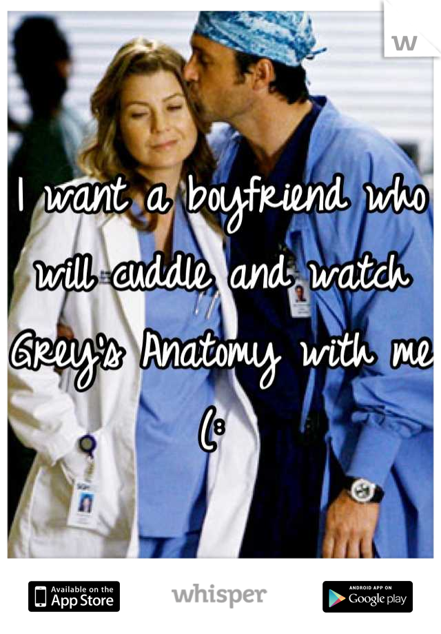 I want a boyfriend who will cuddle and watch Grey\'s Anatomy with me (:
