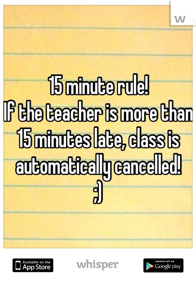 15 minute rule if the teacher is more than 15 minutes late class