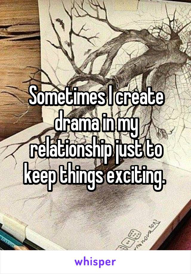 Sometimes I create drama in my relationship just to keep things exciting.