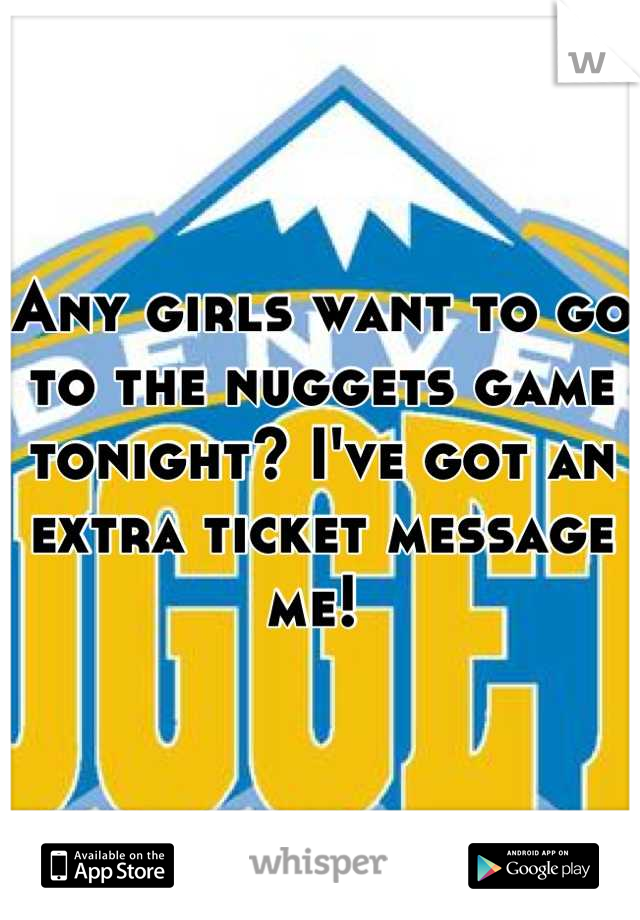 Any girls want to go to the nuggets game tonight? I've got an extra ticket message me!