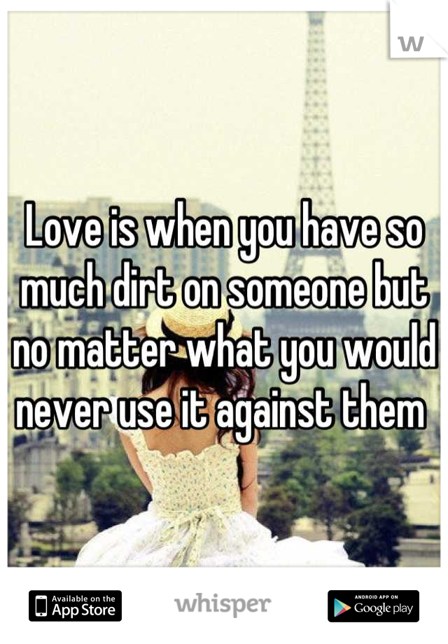 Love is when you have so much dirt on someone but no matter what you would never use it against them