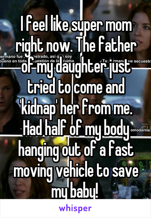 I feel like super mom right now. The father of my daughter just tried to come and 'kidnap' her from me. Had half of my body hanging out of a fast moving vehicle to save my baby!