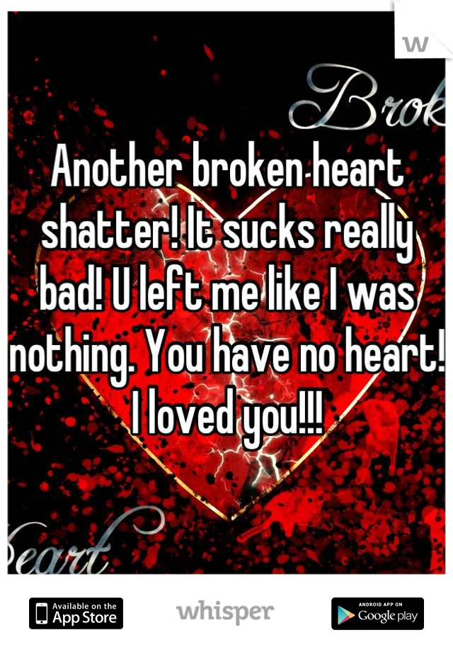 Another broken heart shatter! It sucks really bad! U left me like I was nothing. You have no heart! I loved you!!!