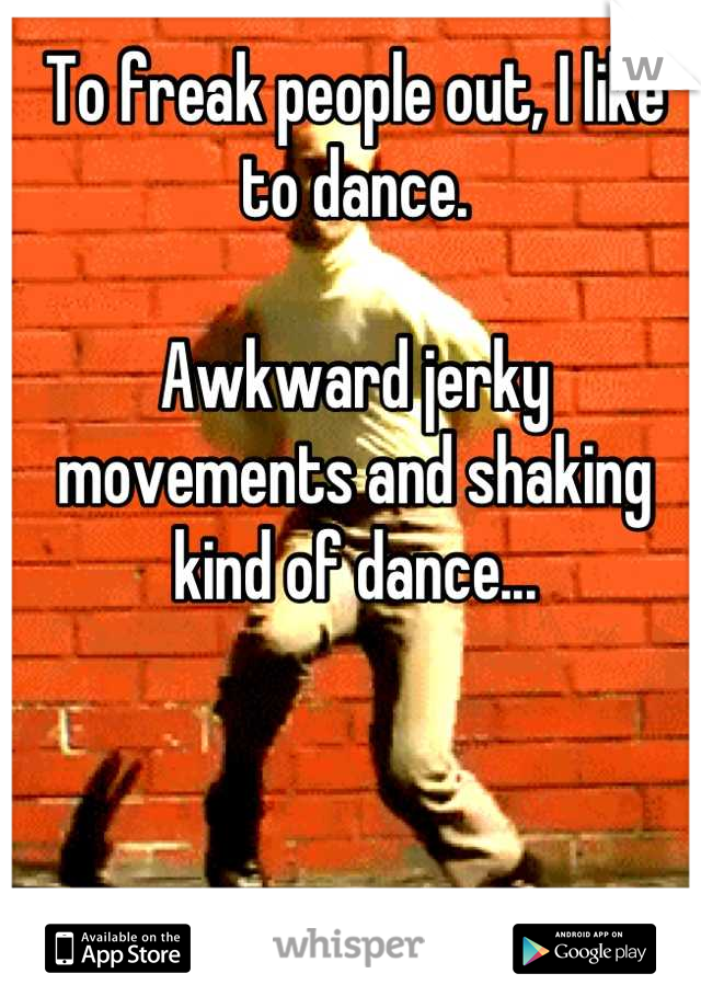 To freak people out, I like to dance.   Awkward jerky movements and shaking kind of dance...
