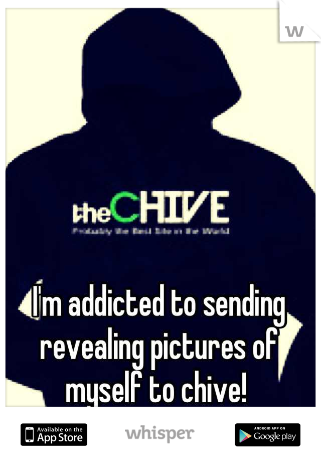 I'm addicted to sending revealing pictures of myself to chive!