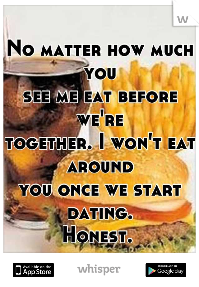 No matter how much you see me eat before we're  together. I won't eat around you once we start dating.  Honest.