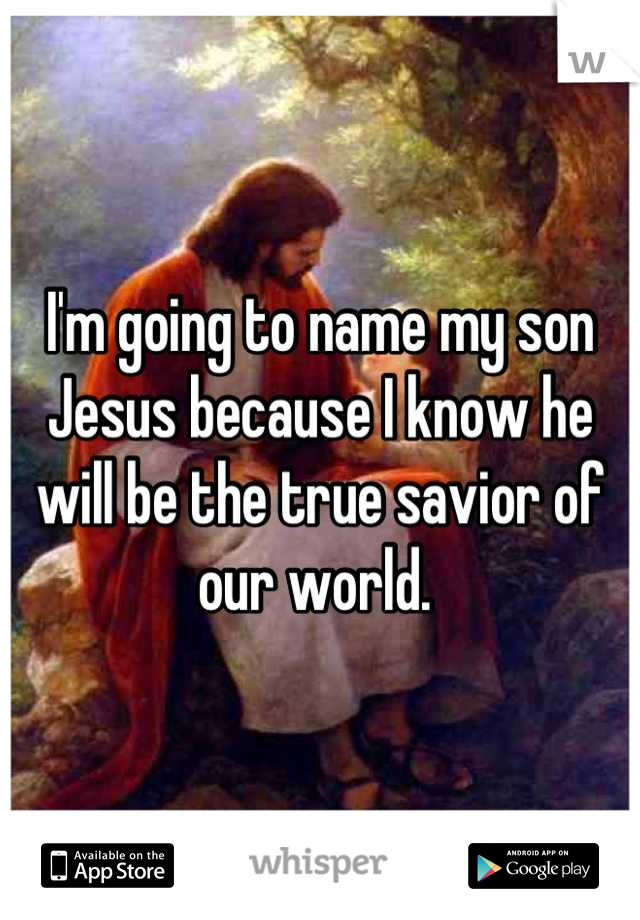 I'm going to name my son Jesus because I know he will be the true savior of our world.