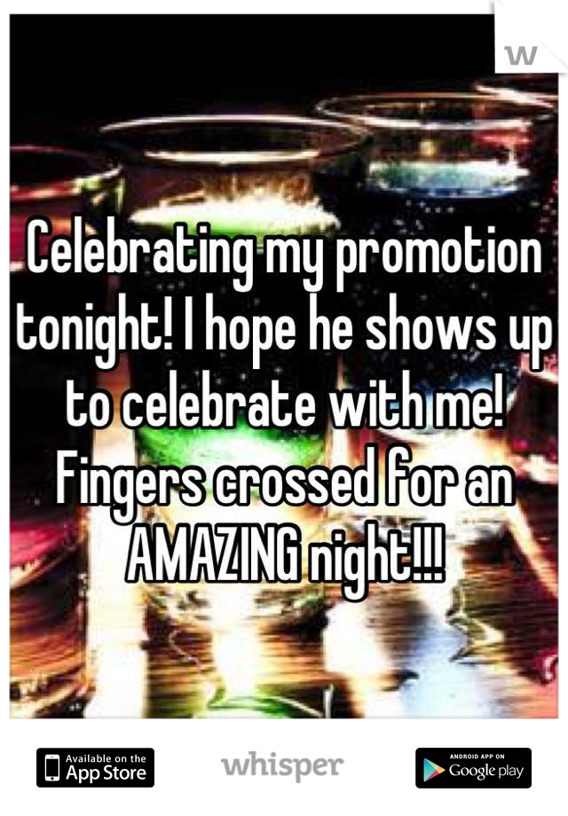 Celebrating my promotion tonight! I hope he shows up to celebrate with me! Fingers crossed for an AMAZING night!!!
