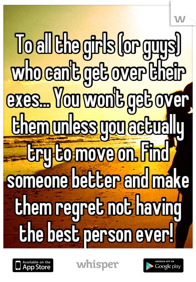To all the girls (or guys) who can't get over their exes... You won't get over them unless you actually try to move on. Find someone better and make them regret not having the best person ever!