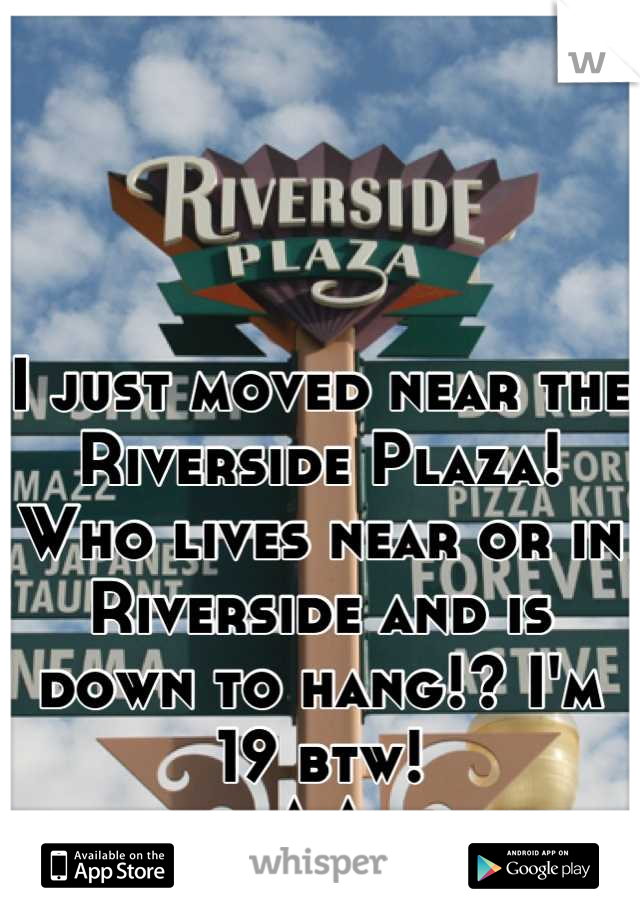I just moved near the Riverside Plaza!  Who lives near or in Riverside and is down to hang!? I'm 19 btw!  ^.^
