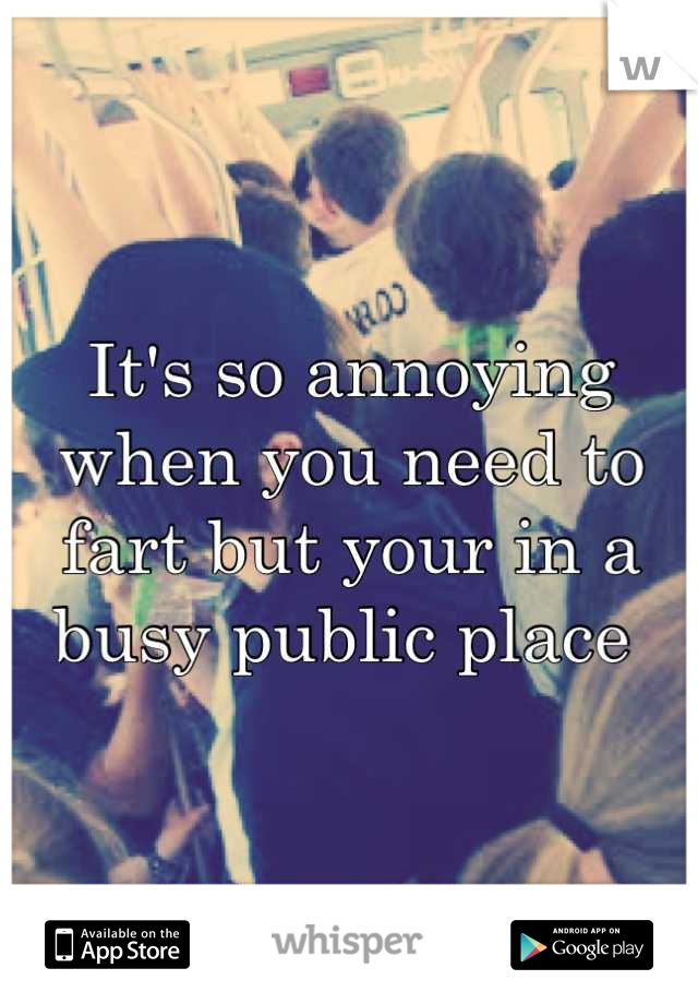 It's so annoying when you need to fart but your in a busy public place
