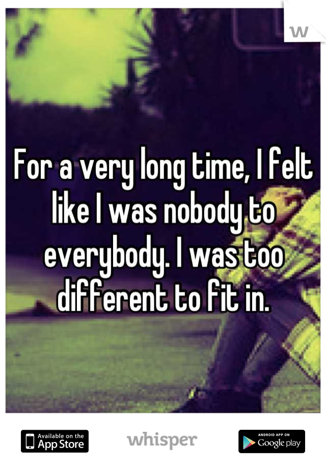 For a very long time, I felt like I was nobody to everybody. I was too different to fit in.