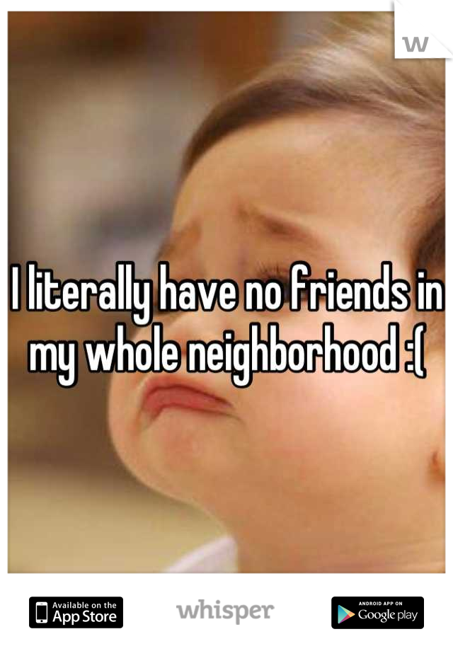 I literally have no friends in my whole neighborhood :(