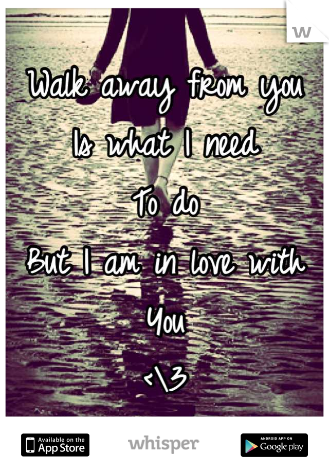 Walk away from you  Is what I need  To do But I am in love with You  <\3