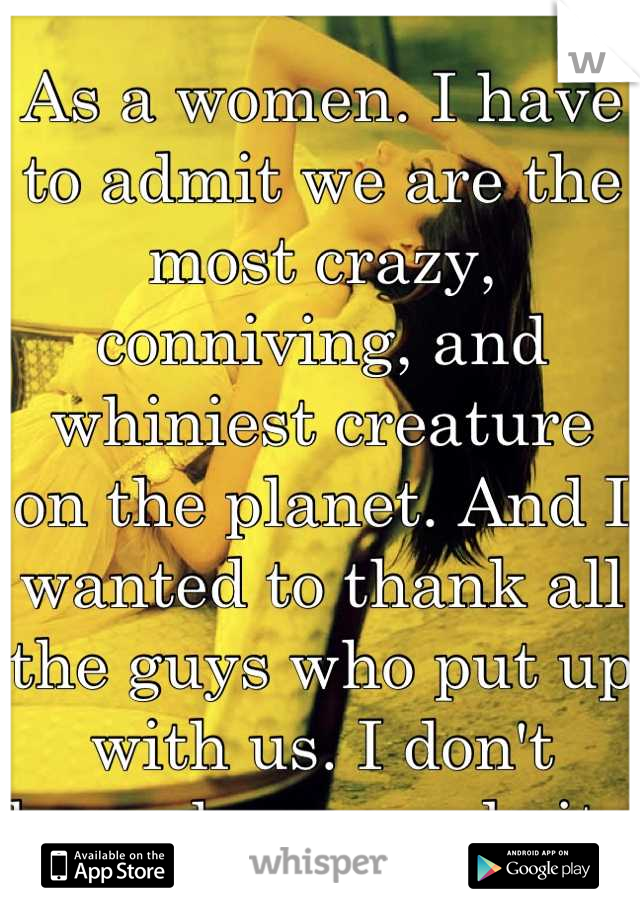 As a women. I have to admit we are the most crazy, conniving, and whiniest creature on the planet. And I wanted to thank all the guys who put up with us. I don't know how you do it.