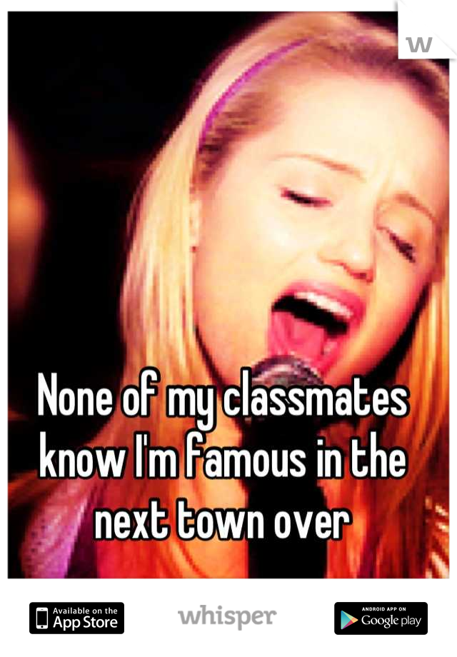 None of my classmates know I'm famous in the next town over