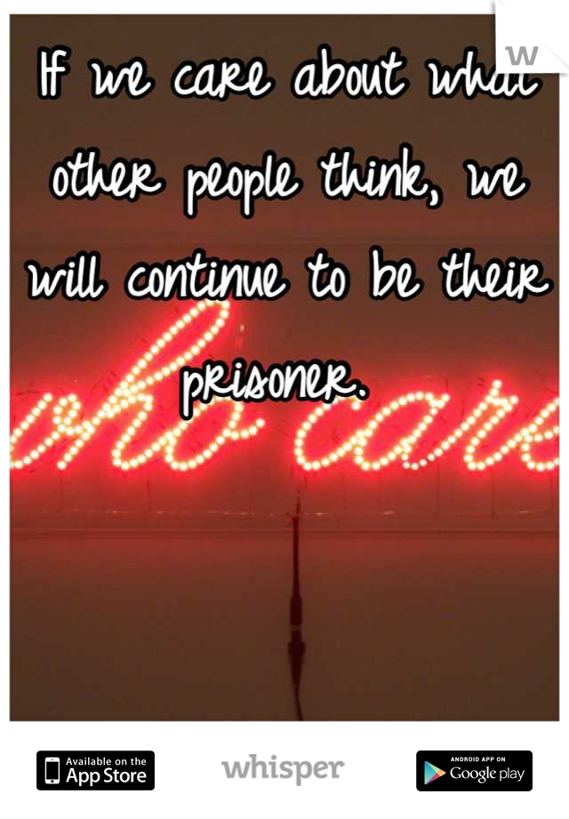 If we care about what other people think, we will continue to be their prisoner.