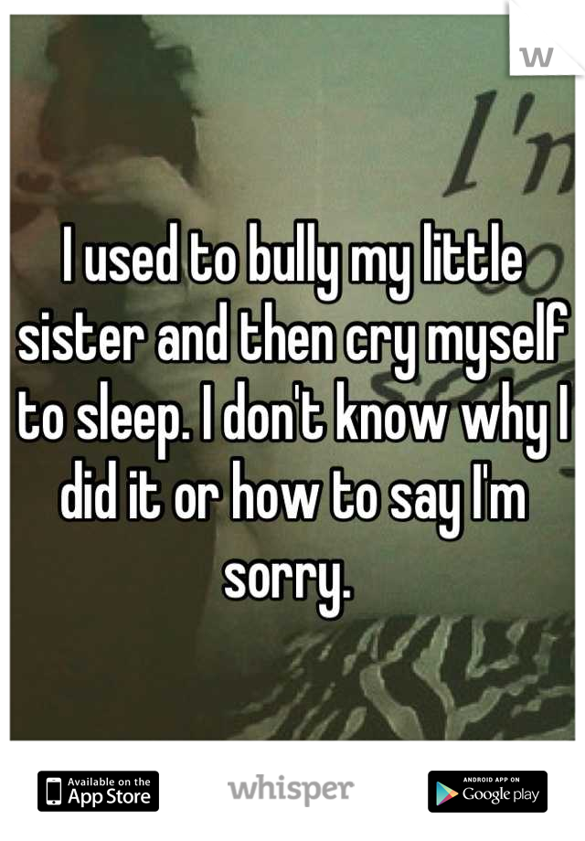 I used to bully my little sister and then cry myself to sleep. I don't know why I did it or how to say I'm sorry.