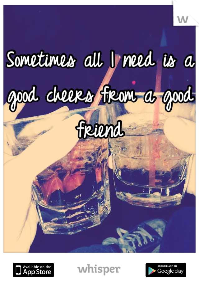 Sometimes all I need is a good cheers from a good friend