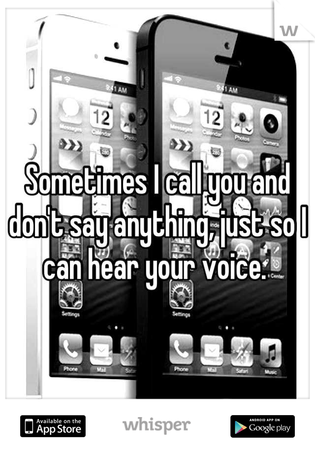 Sometimes I call you and don't say anything, just so I can hear your voice.
