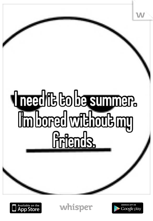 I need it to be summer.  I'm bored without my friends.