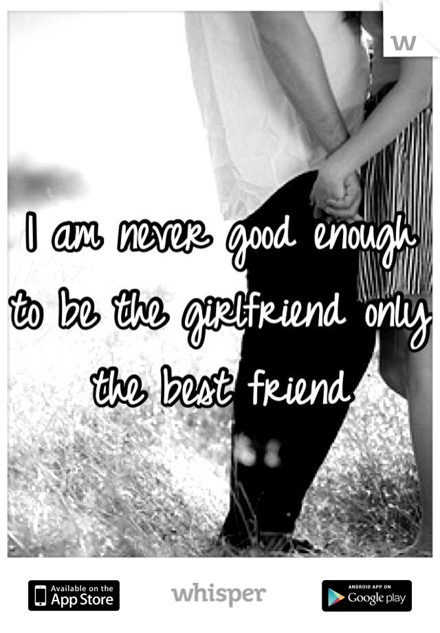 I am never good enough to be the girlfriend only the best friend